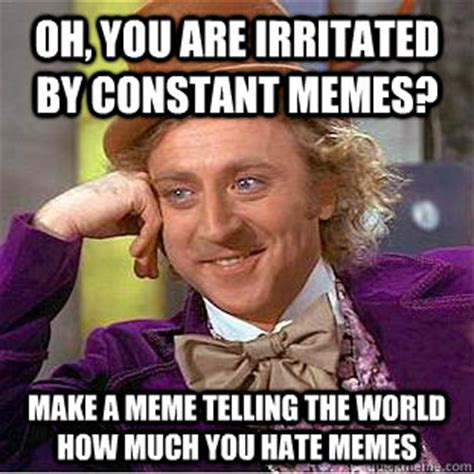 I Hate Memes - oh you are irritated by constant memes make a meme
