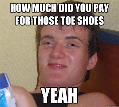 Toe Memes - how much did you pay for those toe shoes yeah 10 guy