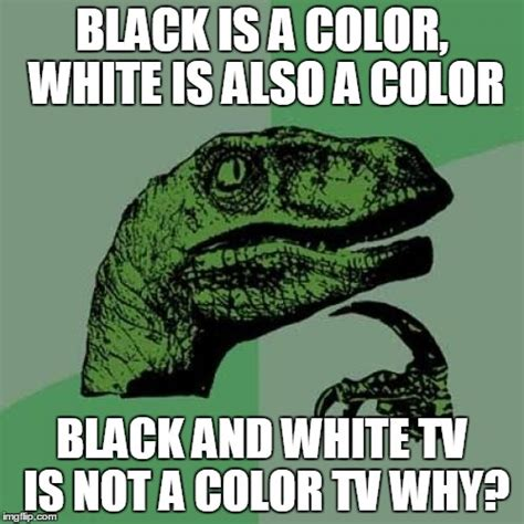 black is not a color philosoraptor meme imgflip