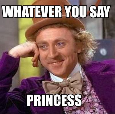 Meme Whatever - meme creator whatever you say princess meme generator at