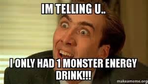 Energy Drink Meme - im telling u i only had 1 monster energy drink