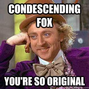 So Original Meme - condescending fox you re so original condescending wonka