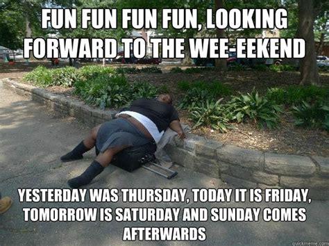 Today Is Friday Meme - fun fun fun fun looking forward to the wee eekend