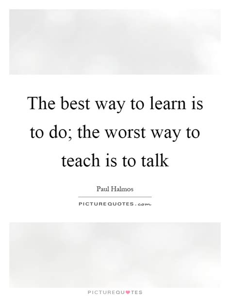 the best way to learn the best way to learn is to do the worst way to teach is