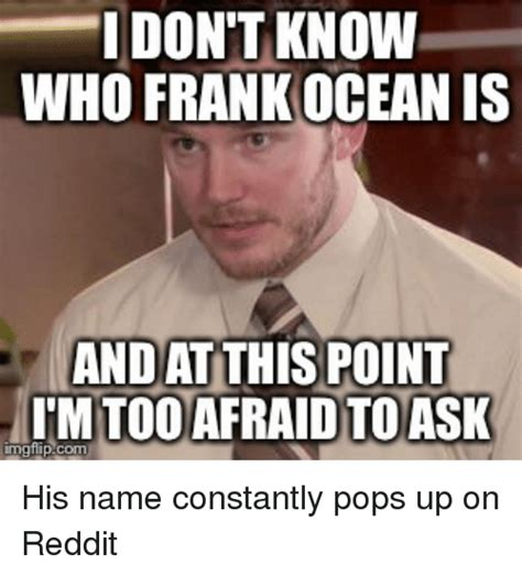 Frank Ocean Meme - dont know who frank ocean is and at this point imgflip com