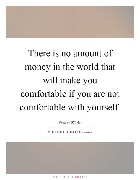 make you comfortable there is no amount of money in the world that will make