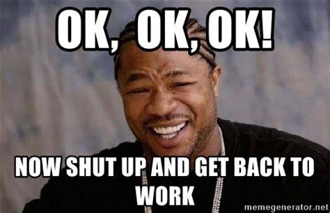Get To Work Meme - ok ok ok now shut up and get back to work yo dawg