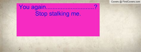 Stop Stalking Me by Stop Stalking Me Quotes Quotesgram
