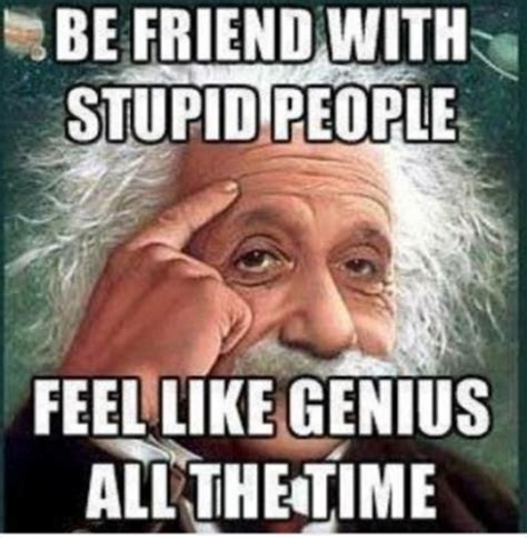 Stupid Men Meme - be friend with stupid people feel like genius all the time