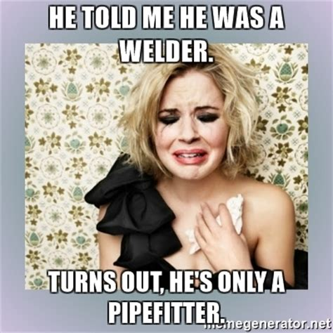 Pipefitter Memes - he told me he was a welder turns out he s only a