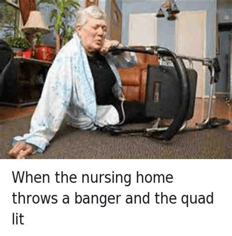Nursing Home Meme - when the nursing home throws a banger and the quad lit