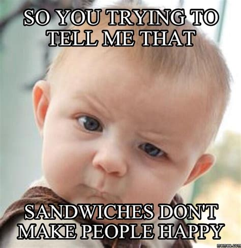 How Do People Make Memes - so you trying to tell me that sandwiches don t make people