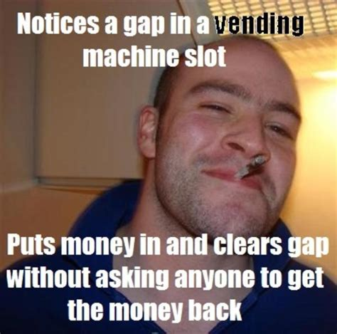 Good Man Meme - vending machine good guy greg know your meme