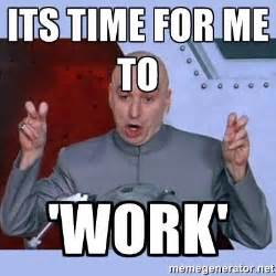 Works For Me Meme - its time for me to work dr evil meme meme generator