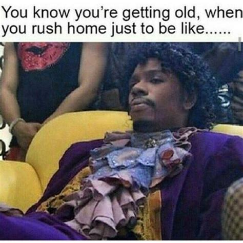 You Re Getting Old Meme - you know you re getting old when you rush home just to be