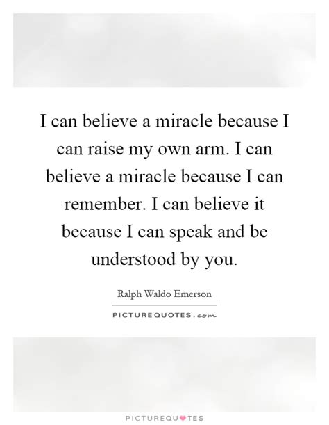Where Can I The Miracle I Can Believe A Miracle Because I Can Raise My Own Arm I Can Picture Quotes