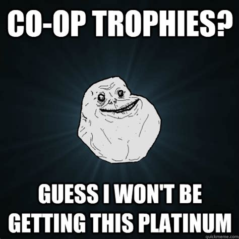 Op Meme - co op trophies guess i won t be getting this platinum