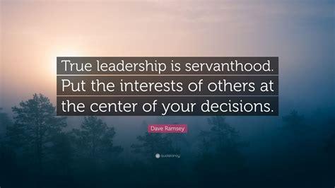 dave ramsey quote true leadership  servanthood put  interests     center