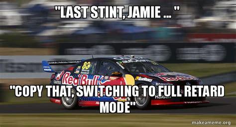 Bathurst Memes - quot last stint jamie quot quot copy that switching to full retard mode quot whincup bathurst make a meme