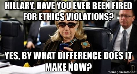 What Difference Does It Make Meme - hillary have you ever been fired for ethics violations yes by what difference does it make