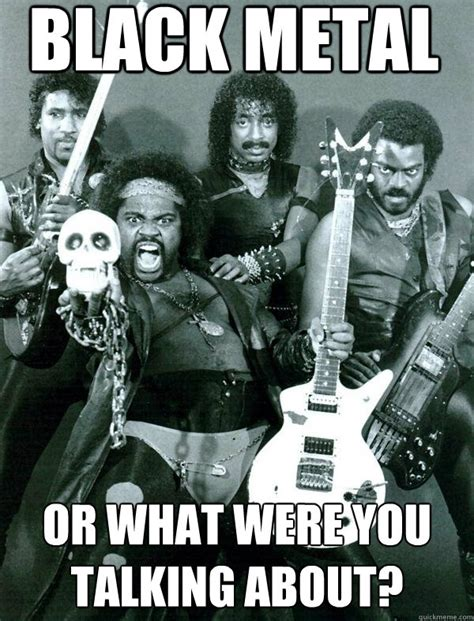Black Metal Memes - black metal or what were you talking about black metal