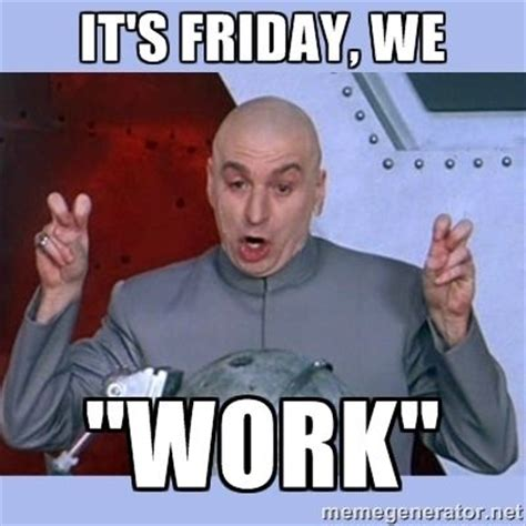 Meme Friday - happy friday don t work too hard today friday