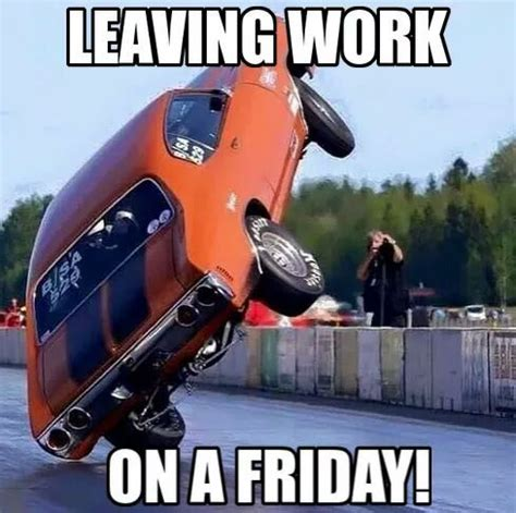 Memes About Friday - leaving work on a friday gearhead meme gearhead