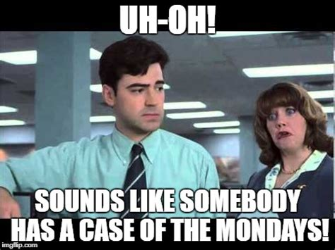 Case Of The Mondays Meme - uh oh sounds like somebody has a case of the mondays