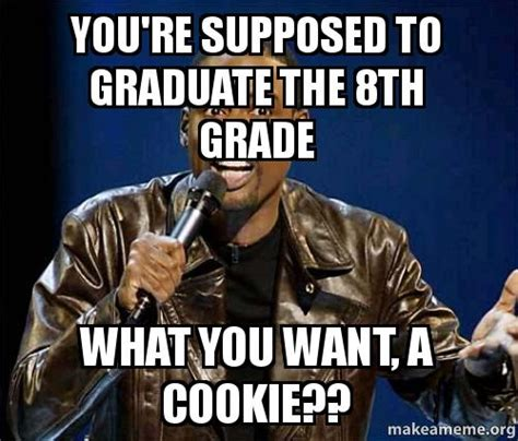 Want A Cookie Meme - you re supposed to graduate the 8th grade what you want a