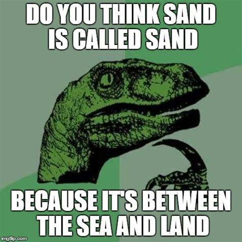 Meme Land - sand or is it land or sea or sand imgflip
