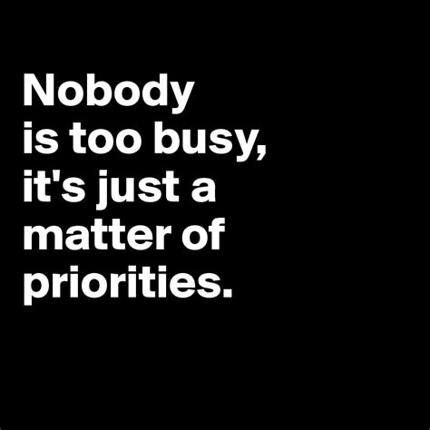 it s just a matter nobody is too busy it s just a matter of priorities