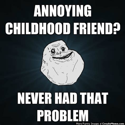 Annoying Childhood Friend Meme - annoying childhood friend never had that problem