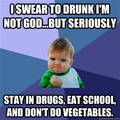 Don T Do Drugs Meme - i swear to drunk i m not god but seriously stay in drugs