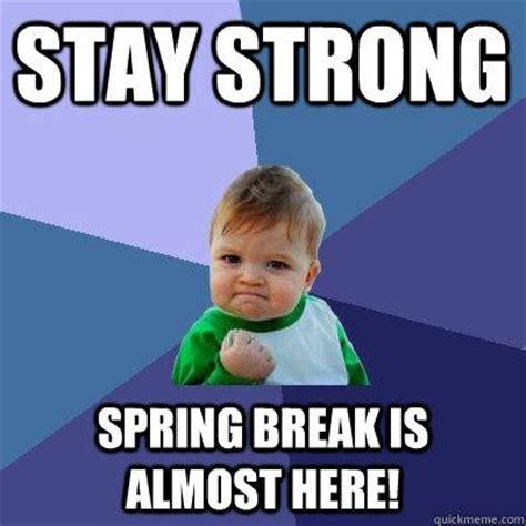 Spring Break Meme - stay strong spring break is almost here