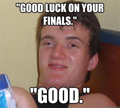 quot good luck on your finals quot quot good quot 10 guy quickmeme