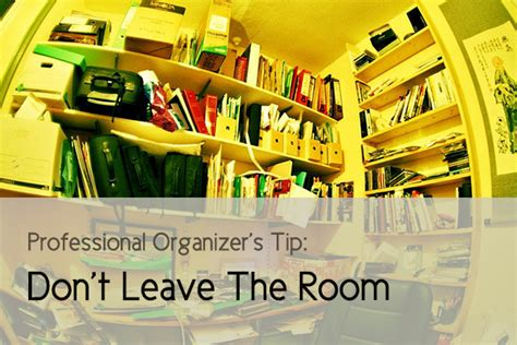 leave the room professional organizer tip don t leave the room the un self help