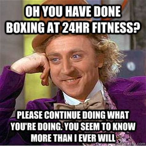 Continue Meme - oh you have done boxing at 24hr fitness please continue