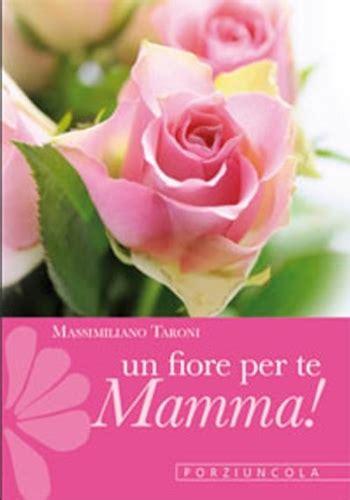 un fiore per te un fiore per te mamma libro taroni massimiliano