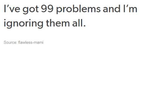 I Ve Got 99 Problems Meme - i ve got 99 problems and l m ignoring them all source