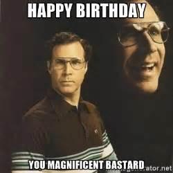 You Bastard Meme - happy birthday you magnificent bastard will ferrell