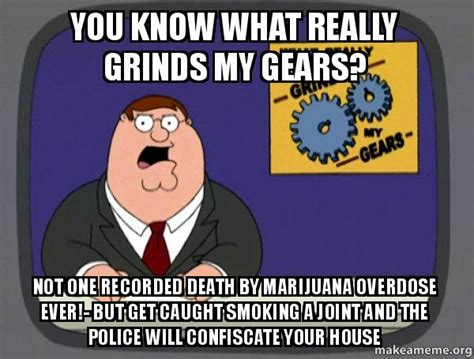 Recorded Deaths From Marijuana You What Really Grinds My Gears Not One Recorded By Marijuana Overdose