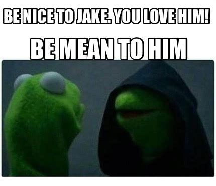 Be Nice Meme - meme creator be nice to jake you love him be mean to
