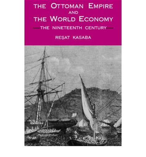 Economy Of The Ottoman Empire The Ottoman Empire And The World Economy Resat Kasaba 9780887068058