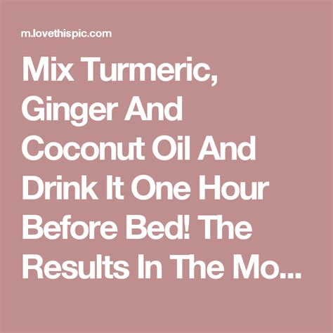coconut oil before bed mix turmeric ginger and coconut oil and drink it one hour