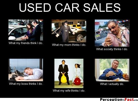 Used Meme - used car sales what people think i do what i really