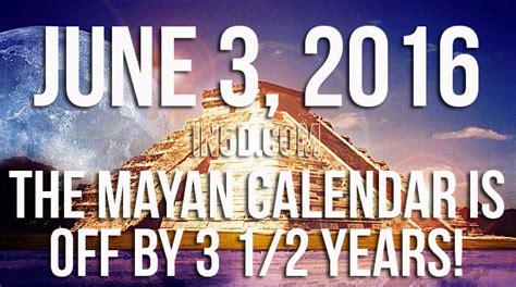 Was Mayan Calendar Wrong June 3 2016 The Mayan Calendar Is By 3 1 2 Years