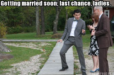 Getting Married Memes - meme creator getting married soon last chance ladies