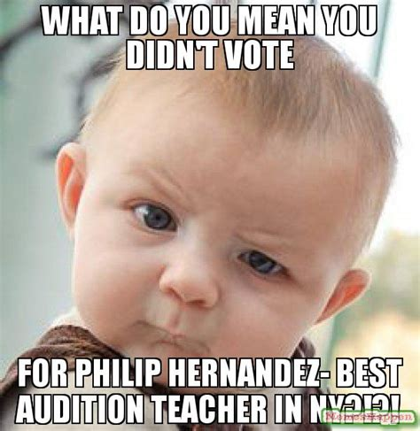 What Does Meme Mean On The Internet - what do you mean you didn t vote for philip hernandez best audition teacher in ny