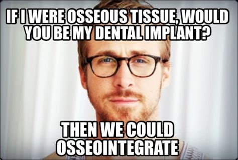 Meme Implants - meme creator if i were osseous tissue would you be my