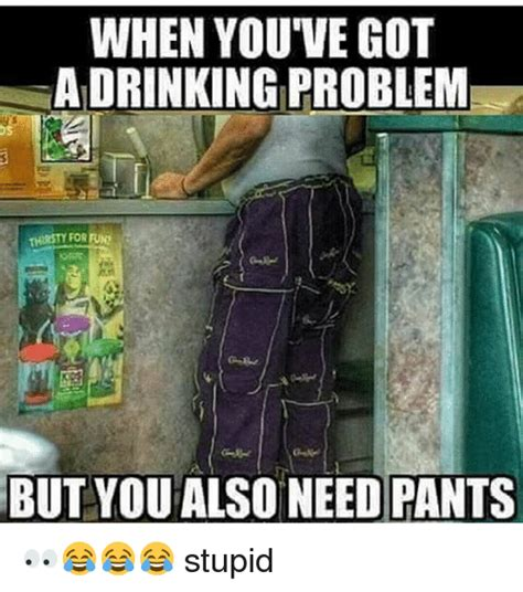 Drinking Problem Meme - when youve got adrinking problem but you also need pants